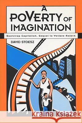 A Poverty of Imagination: Bootstrap Capitalism, Sequel to Welfare Reform David Stoesz 9780299169541