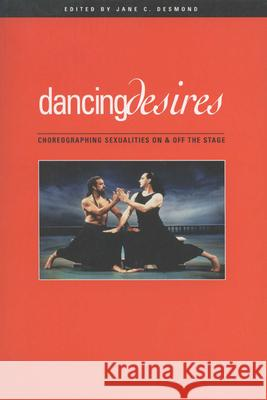 Dancing Desires: Choreographing Sexualities on and Off the Stage Jane Desmond 9780299170547