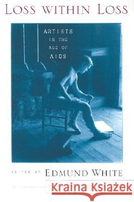 Loss within Loss : Artists in the Age of AIDS Edmund White 9780299170745 University of Wisconsin Press