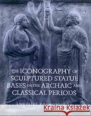 The Iconography of Sculptured Statue Bases in the Archaic and Classical Periods Angeliki Kosmopoulou 9780299176402