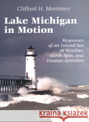 Lake Michigan in Motion : Responses of an Inland Sea to Weather, Earth-Spin, and Human Activities Clifford Hiley Mortimer 9780299178345