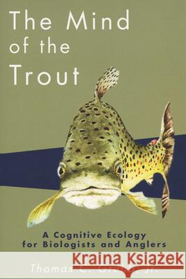 The Mind of the Trout : A Cognitive Ecology for Biologists and Anglers Thomas C. Grubb 9780299183745