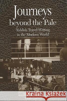 Journeys Beyond the Pale : Yiddish Travel Writing in the Modern World Leah V. Garrett 9780299184445