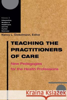 Teaching the Practitioners of Care: New Pedagogies for the Health Professions Nancy L. Diekelmann Pamela M. Ironside 9780299184841