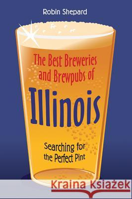 The Best Breweries and Brewpubs of Illinois: Searching for the Perfect Pint Robin Shepard 9780299188948