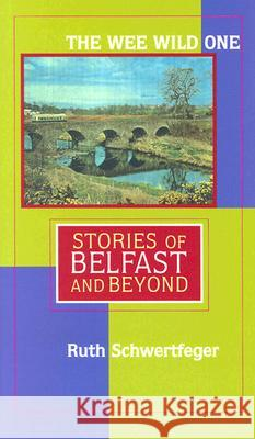 The Wee Wild One: Stories of Belfast and Beyond Ruth Schwertfeger 9780299198800