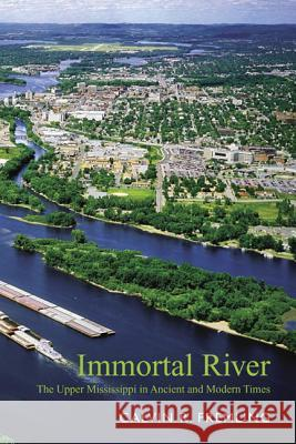 Immortal River : The Upper Mississippi in Ancient and Modern Times Calvin R. Fremling 9780299202941