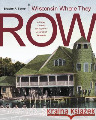 Wisconsin Where They Row: A History of Varsity Rowing Bradley F. Taylor 9780299205300