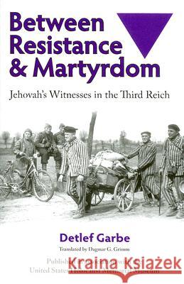 Between Resistance and Martyrdom: Jehovah's Witnesses in the Third Reich Detlef Garbe 9780299207946