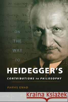 On the Way to Heidegger's Contributions to Philosophy Parvis Emad 9780299222208