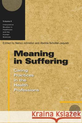 Meaning in Suffering: Caring Practices in the Health Professions Nancy E. Johnston Alwilda Scholler-Jaquish 9780299222505