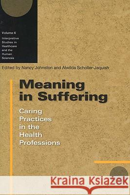 Meaning in Suffering : Caring Practices in the Health Professions Nancy Johnston Alwilda Scholler-Jaquish 9780299222543