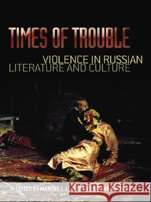 Times of Trouble: Violence in Russian Literature and Culture Marcus C. Levitt 9780299224301