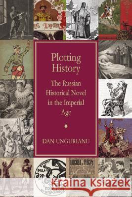 Plotting History: The Russian Historical Novel in the Imperial Age Dan Ungurianu 9780299225001