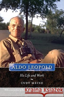 Aldo Leopold: His Life and Work Curt D. Meine Wendell Berry 9780299249045