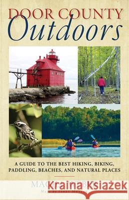 Door County Outdoors : A Guide to the Best Hiking, Biking, Paddling, Beaches, and Natural Places Magill Weber   9780299285548