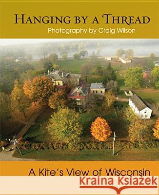 Hanging by a Thread: A Kite's View of Wisconsin Craig M Wilson Brent Nicastro  9780299286040
