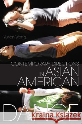 Contemporary Directions in Asian American Dance Yutian Wong 9780299308704