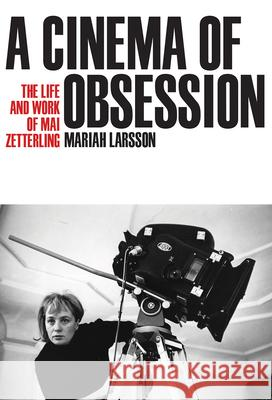A Cinema of Obsession: The Life and Work of Mai Zetterling Mariah Larsson 9780299322304