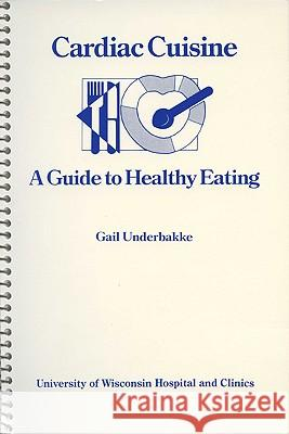 Cardiac Cuisine: A Guide to Healthy Eating Gail Underbakke 9780299970642