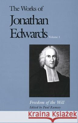 The Works of Jonathan Edwards, Vol. 1 : Volume 1: Freedom of the Will Jonathan Edwards Paul Ramsey Paul Ramsay 9780300008487