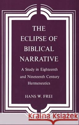 The Eclipse of Biblical Narrative : A Study in Eighteenth and Nineteenth Century Hermeneutics Hans W. Frei 9780300026023