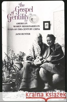 The Gospel of Gentility : American Women Missionaries in Turn-of-the-Century China Jane Hunter 9780300046038