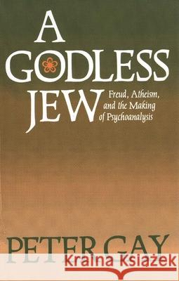A Godless Jew : Freud, Atheism, and the Making of Psychoanalysis Peter Gay 9780300046083 Yale University Press