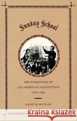 Sunday School : The Formation of an American Institution, 1790-1880 Anne M. Boylan 9780300048148