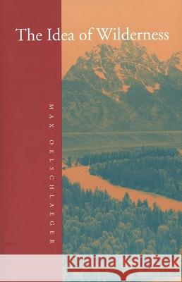 The Idea of Wilderness : From Prehistory to the Age of Ecology Max Oelschlaeger 9780300053708