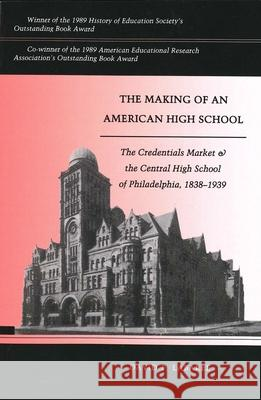 The Making of an American High School: The Credentials Market and the Central High School of Philadelphia, 1838-1939 David F. Labaree 9780300054699
