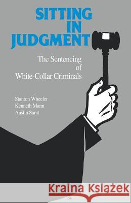 Sitting in Judgement : The Sentencing of White-Collar Criminals Stanton Wheeler Austin Sarat Kenneth Mann 9780300054750 Yale University Press