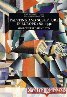 Painting and Sculpture in Europe, 1880-1940: 4th Edition George Heard Hamilton 9780300056495