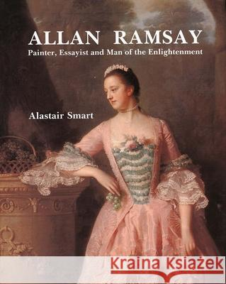 Allan Ramsay: Painter, Essayist and Man of the Enlightenment Alastair Smart 9780300056907
