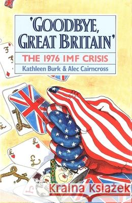 Goodbye, Great Britain : The 1976 IMF Crisis Kathleen Burk Alec Cairncross 9780300057287