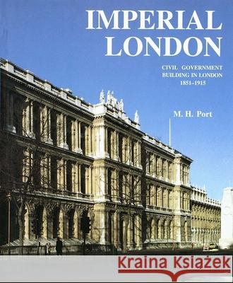 Imperial London: Civil Government Building in London 1851-1915 M. H. Port 9780300059779
