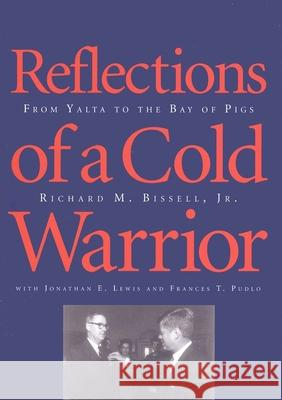 Reflections of a Cold Warrior: From Yalta to the Bay of Pigs Richard M. Bissell Frances T. Pudlo Jonathan E. Lewis 9780300064308