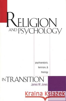 Religion and Psychology in Transition: Psychoanalysis, Feminism, and Theology James William Jones James W. Jones 9780300067699