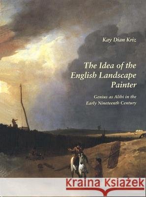 The Idea of the English Landscape Painter: Genius as Alibi in the Early Nineteenth Century Kay Dian Kriz 9780300068337