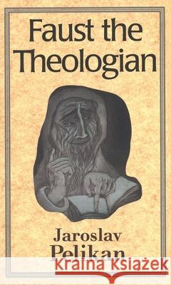 Faust the Theologian Jaroslav Jan Pelikan 9780300070644