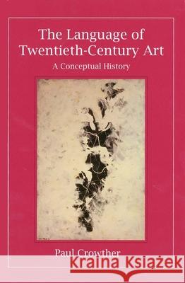 The Language of Twentieth-Century Art: A Conceptual History Paul Crowther 9780300072419