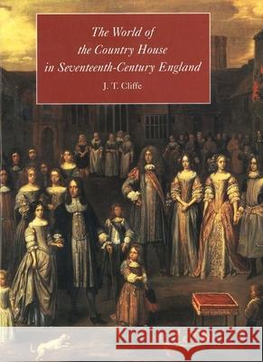 The World of the Country House in Seventeenth-Century England J. T. Cliffe 9780300076431