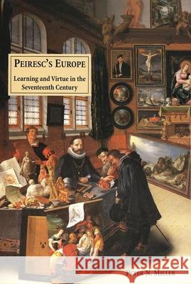Peirescs Europe: Learning and Virtue in the Seventeenth Century Peter N. Miller 9780300082524 Yale University Press