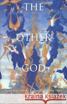 The Other God : Dualist Religions from Antiquity to the Cathar Heresy Yuri Stoyanov 9780300082531
