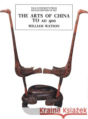 The Arts of China to A.D. 900 William Watson 9780300082845