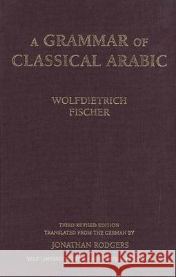 A Grammar of Classical Arabic: Third Revised Edition Wolfdietrich Fischer Jonathan Rodgers 9780300084375