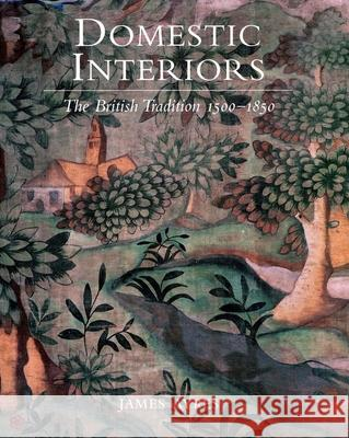 Domestic Interiors : The British Tradition 1500?1850 James Ayres 9780300084450