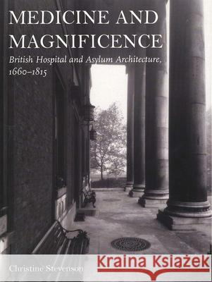 Medicine and Magnificence: British Hospital and Asylum Architecture, 1660-1815 Christine Stevenson 9780300085365