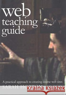 Web Teaching Guide: A Practical Approach to Creating Course Web Sites Sarah Horton 9780300087277
