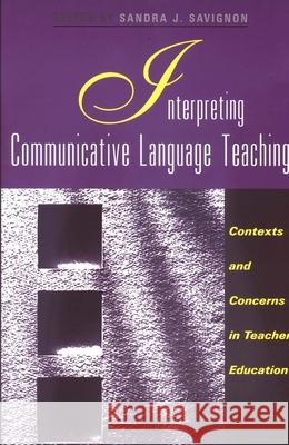 Interpreting Communicative Language Teaching: Contexts and Concerns in Teacher Education Sandra J. Savignon 9780300091564